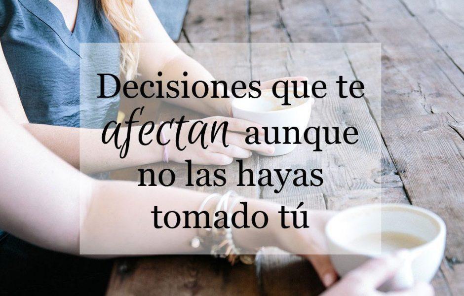 Decisiones-que-te-afectan-aunque-no-las-hayas-tomado-tu-noemi-aguilera